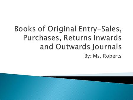 By: Ms. Roberts.  Books of original entry are called journals. They are very important in the accounting process.  Other acceptable names for these.