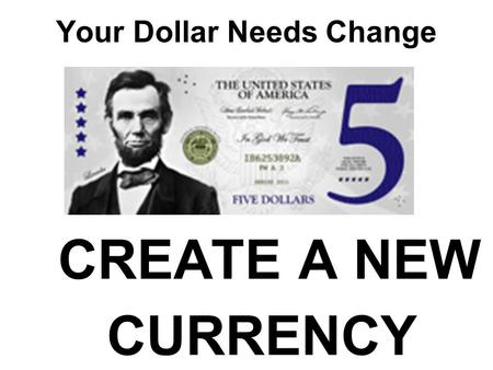 Your Dollar Needs Change CREATE A NEW CURRENCY. Your Dollar Needs Change In the early days, there was no uniformity to our money. Any Bank Could issue.
