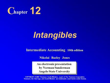 Intangibles C hapter 12 An electronic presentation by Norman Sunderman Angelo State University An electronic presentation by Norman Sunderman Angelo State.