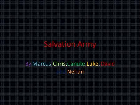 Salvation Army By Marcus,Chris,Canute,Luke, David and Nehan.