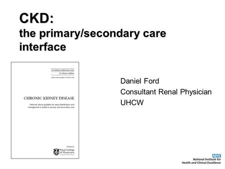 CKD: the primary/secondary care interface Daniel Ford Consultant Renal Physician UHCW.
