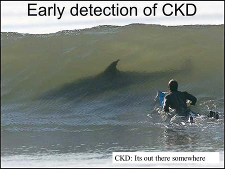 CKD: Its out there somewhere Early detection of CKD.