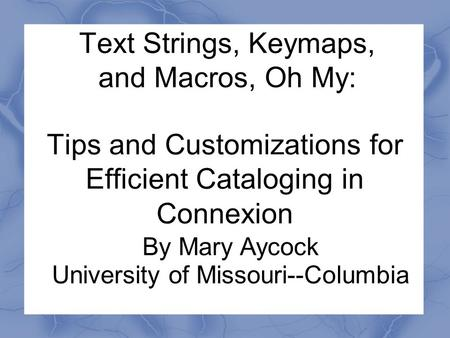 Text Strings, Keymaps, and Macros, Oh My: Tips and Customizations for Efficient Cataloging in Connexion By Mary Aycock University of Missouri--Columbia.