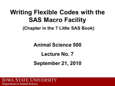 I OWA S TATE U NIVERSITY Department of Animal Science Writing Flexible Codes with the SAS Macro Facility (Chapter in the 7 Little SAS Book) Animal Science.