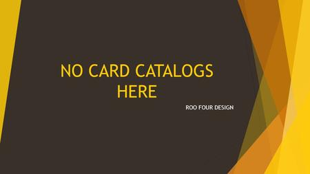 NO CARD CATALOGS HERE ROO FOUR DESIGN. Searches  Computers cannot search without direction  Tries to match exact terms  Failed searches  Combining.