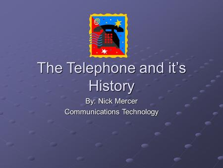 The Telephone and it's History By: Nick Mercer Communications Technology.