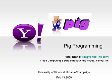 Pig Programming Viraj Bhat Cloud Computing & Data Infrastructure Group, Yahoo! Inc. University of Illinois at.