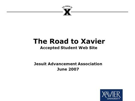 The Road to Xavier Accepted Student Web Site Jesuit Advancement Association June 2007.