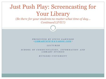 PRESENTED BY STEVE GARWOOD LECTURER SCHOOL OF COMMUNICATION, INFORMATION AND LIBRARY STUDIES RUTGERS Just Push Play: Screencasting.