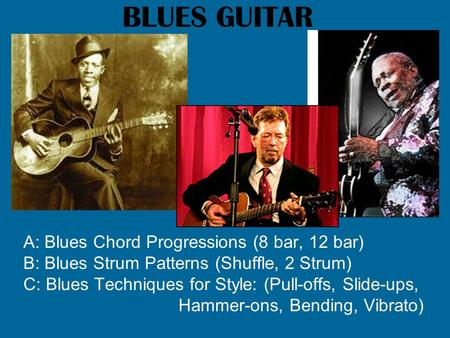 BLUES GUITAR A: Blues Chord Progressions (8 bar, 12 bar) B: Blues Strum Patterns (Shuffle, 2 Strum) C: Blues Techniques for Style: (Pull-offs, Slide-ups,