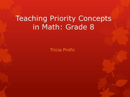 Teaching Priority Concepts in Math: Grade 8 Tricia Profic.