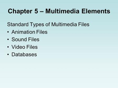 Chapter 5 – Multimedia Elements Standard Types of Multimedia Files Animation Files Sound Files Video Files Databases.