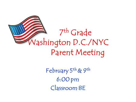 7 th Grade Washington D.C./NYC Parent Meeting February 5 th & 9 th 6:00 pm Classroom 8E.