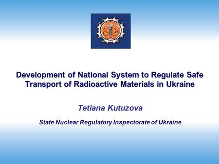 Development of National System to Regulate Safe Transport of Radioactive Materials in Ukraine Tetiana Kutuzova State Nuclear Regulatory Inspectorate of.