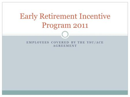 EMPLOYEES COVERED BY THE YSU/ACE AGREEMENT Early Retirement Incentive Program 2011.
