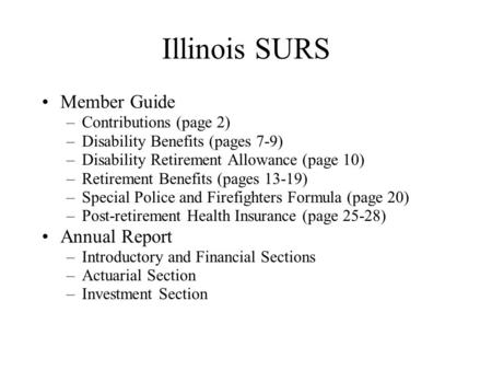 Illinois SURS Member Guide –Contributions (page 2) –Disability Benefits (pages 7-9) –Disability Retirement Allowance (page 10) –Retirement Benefits (pages.