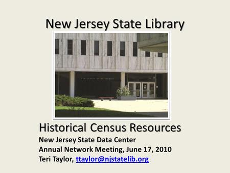 New Jersey State Library Historical Census Resources New Jersey State Data Center Annual Network Meeting, June 17, 2010 Teri Taylor,