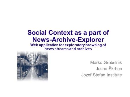 Marko Grobelnik Jasna Škrbec Jozef Stefan Institute Social Context as a part of News-Archive-Explorer Web application for exploratory browsing of news.