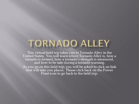 This virtual field trip takes you to Tornado Alley in the United States. You will learn where Tornado Alley is, how a tornado is formed, how a tornado's.
