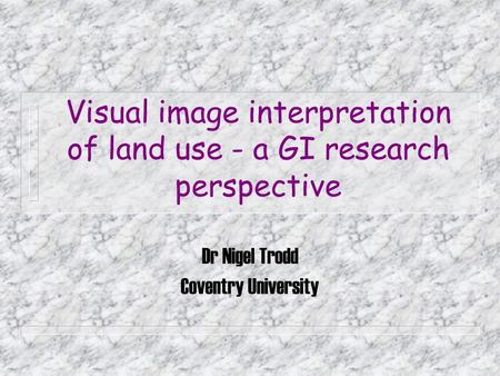 Visual image interpretation of land use - a GI research perspective Dr Nigel Trodd Coventry University.