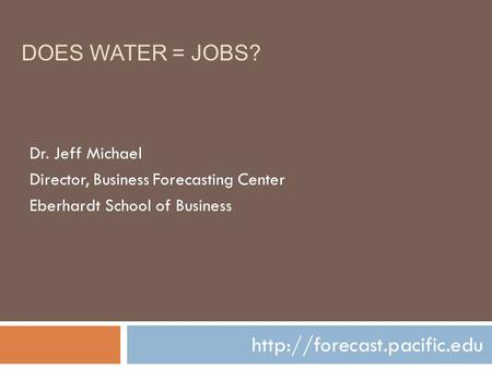DOES WATER = JOBS?  Dr. Jeff Michael Director, Business Forecasting Center Eberhardt School of Business.