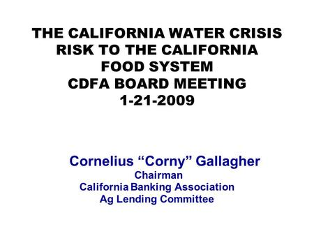 "THE CALIFORNIA WATER CRISIS RISK TO THE CALIFORNIA FOOD SYSTEM CDFA BOARD MEETING 1-21-2009 Cornelius ""Corny"" Gallagher Chairman California Banking Association."