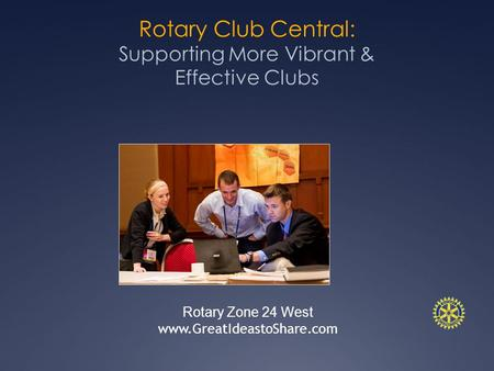 Rotary Club Central: Supporting More Vibrant & Effective Clubs Rotary Zone 24 West www.GreatIdeastoShare.com.