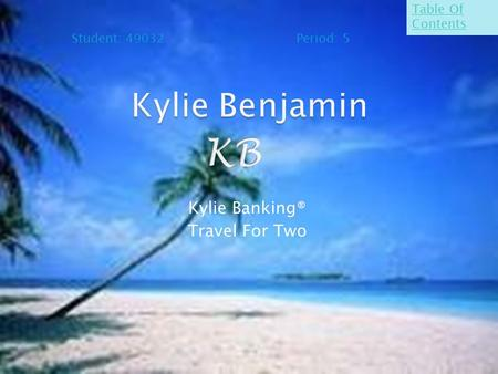 Kylie Banking® Travel For Two Student: 49032 Period: 5 Table Of Contents.