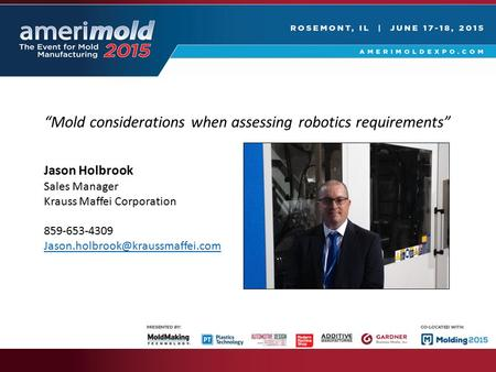 """Mold considerations when assessing robotics requirements"" Jason Holbrook Sales Manager Krauss Maffei Corporation 859-653-4309"