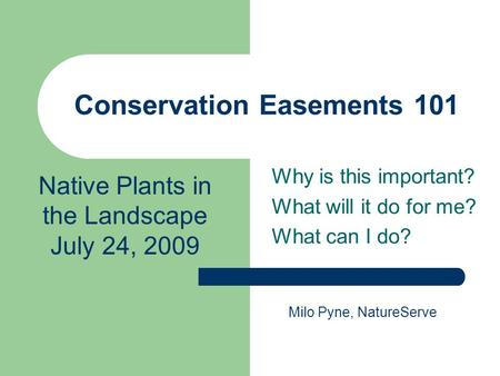Conservation Easements 101 Why is this important? What will it do for me? What can I do? Native Plants in the Landscape July 24, 2009 Milo Pyne, NatureServe.
