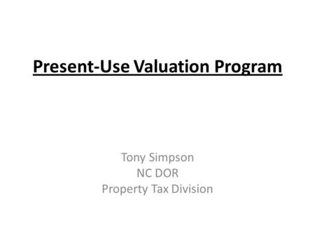 Present-Use Valuation Program Tony Simpson NC DOR Property Tax Division.