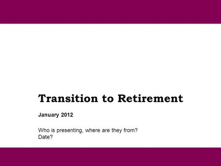 Transition to Retirement Who is presenting, where are they from? Date? January 2012.
