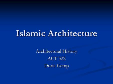 Islamic Architecture Architectural History ACT 322 Doris Kemp.
