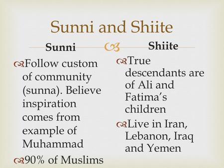  Sunni and Shiite Sunni  Follow custom of community (sunna). Believe inspiration comes from example of Muhammad  90% of Muslims Shiite  True descendants.