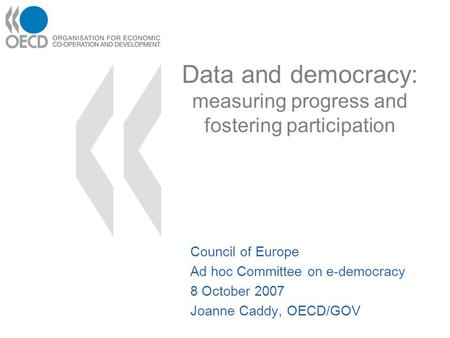 Data and democracy: measuring progress and fostering participation Council of Europe Ad hoc Committee on e-democracy 8 October 2007 Joanne Caddy, OECD/GOV.