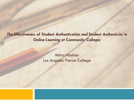 The Effectiveness of Student Authentication and Student Authenticity in Online Learning at Community Colleges Mitra Hoshiar Los Angeles Pierce College.
