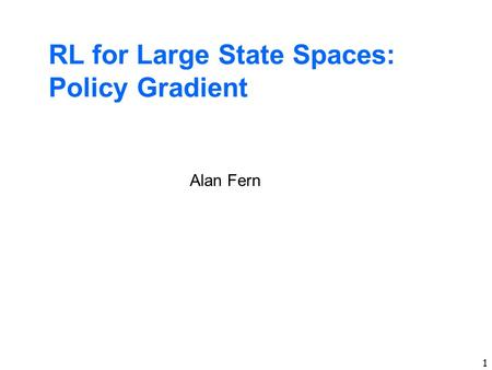 1 RL for Large State Spaces: Policy Gradient Alan Fern.