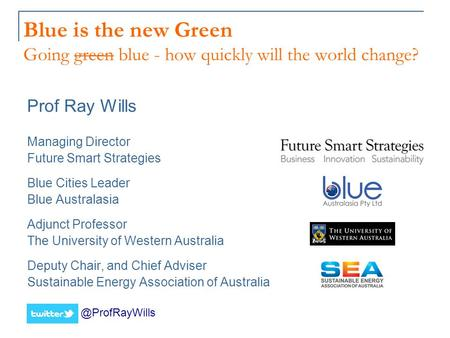 Blue is the new Green Going green blue - how quickly will the world change? Prof Ray Wills Managing Director Future Smart Strategies Blue Cities Leader.