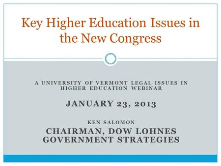 A UNIVERSITY OF VERMONT LEGAL ISSUES IN HIGHER EDUCATION WEBINAR JANUARY 23, 2013 KEN SALOMON CHAIRMAN, DOW LOHNES GOVERNMENT STRATEGIES Key Higher Education.