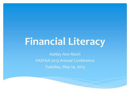 Financial Literacy Ashley Ann Reich VASFAA 2013 Annual Conference Tuesday, May 14, 2013.