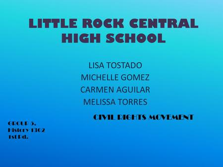 LITTLE ROCK CENTRAL HIGH SCHOOL LISA TOSTADO MICHELLE GOMEZ CARMEN AGUILAR MELISSA TORRES CIVIL RIGHTS MOVEMENT GROUP 5, History 1302 1st Pd.