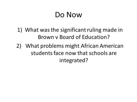 Do Now 1)What was the significant ruling made in Brown v Board of Education? 2) What problems might African American students face now that schools are.