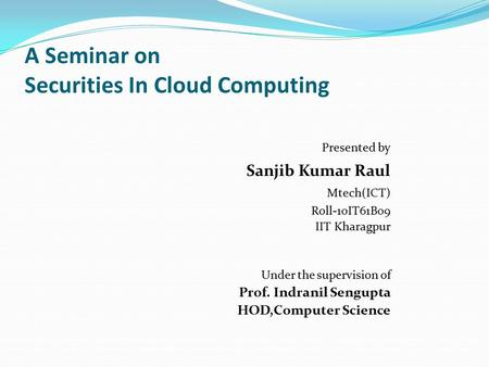 A Seminar on Securities In Cloud Computing Presented by Sanjib Kumar Raul Mtech(ICT) Roll-10IT61B09 IIT Kharagpur Under the supervision of Prof. Indranil.