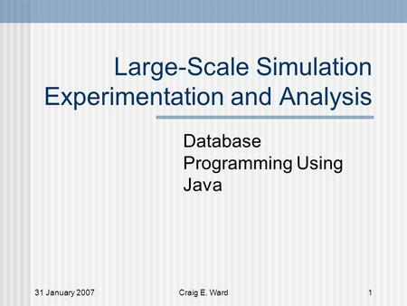 31 January 2007Craig E. Ward1 Large-Scale Simulation Experimentation and Analysis Database Programming Using Java.