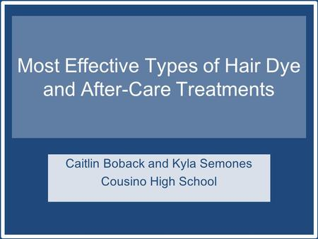 Most Effective Types of Hair Dye and After-Care Treatments Caitlin Boback and Kyla Semones Cousino High School.
