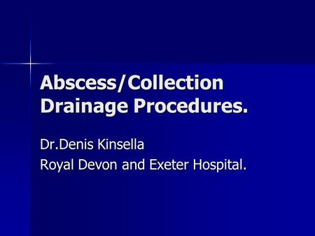 Abscess/Collection Drainage Procedures. Dr.Denis Kinsella Royal Devon and Exeter Hospital.