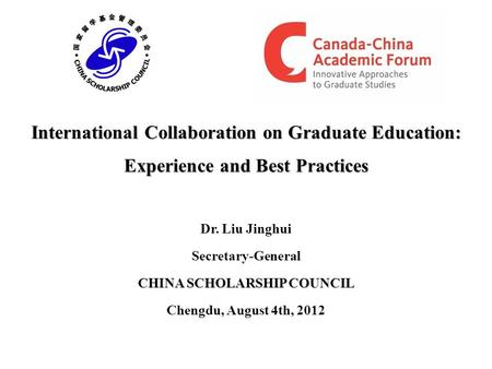 International Collaboration on Graduate Education: Experience and Best Practices Dr. Liu Jinghui Secretary-General CHINA SCHOLARSHIP COUNCIL Chengdu, August.