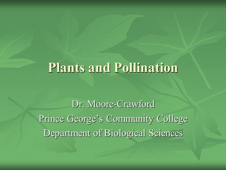 Plants and Pollination Dr. Moore-Crawford Prince George's Community College Department of Biological Sciences.