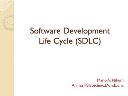 Software Development Life Cycle (SDLC) Manoj V. Nikum Ahinsa Polytechnic,Dondaicha.
