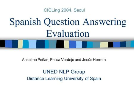 Spanish Question Answering Evaluation Anselmo Peñas, Felisa Verdejo and Jesús Herrera UNED NLP Group Distance Learning University of Spain CICLing 2004,